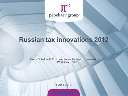 Www.pg p law.ru 8 June 2012 Russian tax innovations 2012 Denis Schekin, PhD in Law, Senior Partner of the law firm Pepeliaev Group.