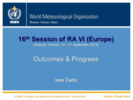 WMO 16 th Session of RA VI (Europe) (Helsinki, Finland, 10 – 17 September 2013) Outcomes & Progress Ivan Čačić ICSEED-13, Banja Luka, Bosnia and Herzegovina,
