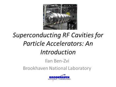 Superconducting RF Cavities for Particle Accelerators: An Introduction Ilan Ben-Zvi Brookhaven National Laboratory.