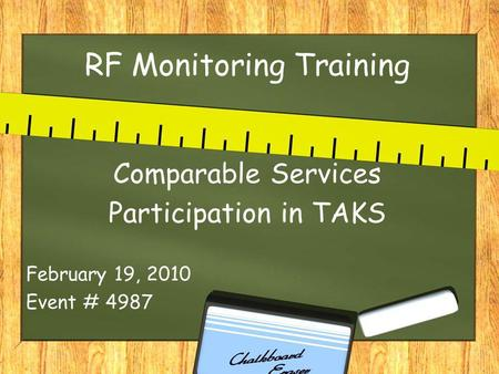 RF Monitoring Training Comparable Services Participation in TAKS February 19, 2010 Event # 4987.