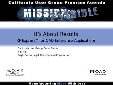 It's About Results RF Express™ for QAD Enterprise Applications California User Group-Demo Center J. Miceli Eagle Consulting & Development Corporation.