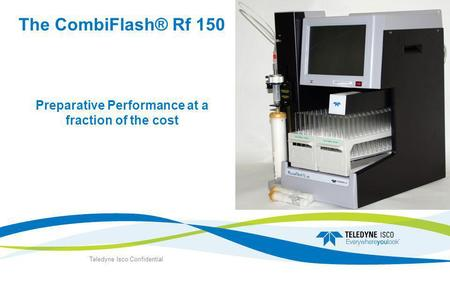The CombiFlash® Rf 150 Preparative Performance at a fraction of the cost Teledyne Isco Confidential.