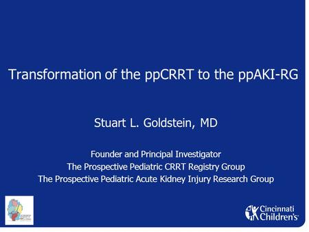 Transformation of the ppCRRT to the ppAKI-RG Stuart L. Goldstein, MD Founder and Principal Investigator The Prospective Pediatric CRRT Registry Group The.