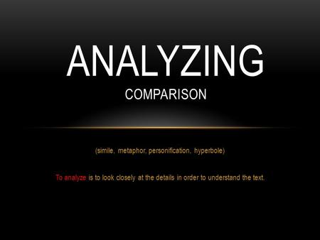 (simile, metaphor, personification, hyperbole) To analyze is to look closely at the details in order to understand the text. ANALYZING COMPARISON.