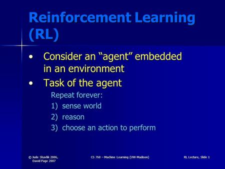 "© Jude Shavlik 2006, David Page 2007 CS 760 – Machine Learning (UW-Madison)RL Lecture, Slide 1 Reinforcement Learning (RL) Consider an ""agent"" embedded."