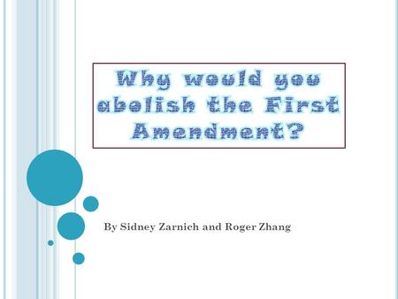 By Sidney Zarnich and Roger Zhang. W HY O H W HY O H W HY ? Why do you want to abolish the first amendment? In the first amendment, it clearly states.