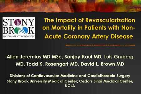 Allen Jeremias MD MSc, Sanjay Kaul MD, Luis Gruberg MD, Todd K. Rosengart MD, David L. Brown MD Divisions of Cardiovascular Medicine and Cardiothoracic.