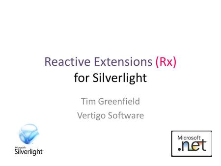 Reactive Extensions (Rx) for Silverlight Tim Greenfield Vertigo Software.