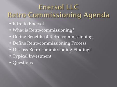 Intro to Enersol What is Retro-commissioning? Define Benefits of Retro-commissioning Define Retro-commissioning Process Discuss Retro-commissioning Findings.