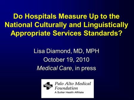Do Hospitals Measure Up to the National Culturally and Linguistically Appropriate Services Standards? Lisa Diamond, MD, MPH October 19, 2010 Medical Care,