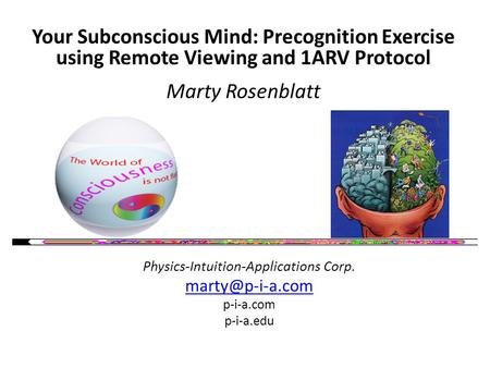 Your Subconscious Mind: Precognition Exercise using Remote Viewing and 1ARV Protocol Marty Rosenblatt Physics-Intuition-Applications Corp.
