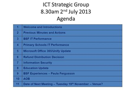 ICT Strategic Group 8.30am 2 nd July 2013 Agenda 1Welcome and Introductions 2Previous Minutes and Actions 3BSF IT Performance 4Primary Schools IT Performance.