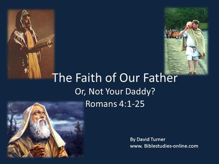 The Faith of Our Father Or, Not Your Daddy? Romans 4:1-25 By David Turner www. Biblestudies-online.com.