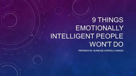 9 THINGS EMOTIONALLY INTELLIGENT PEOPLE WON'T DO PREPARED BY: BURBUQE KAPROLLI HAMZAI.