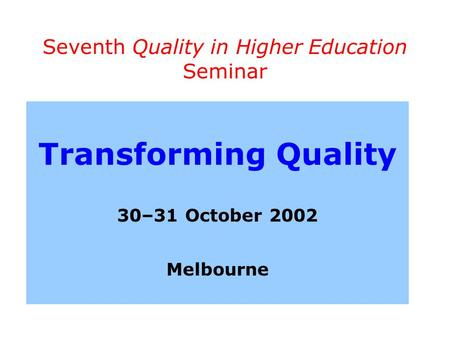 Seventh Quality in Higher Education Seminar Transforming Quality 30–31 October 2002 Melbourne.