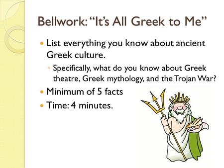 "Bellwork: ""It's All Greek to Me"" List everything you know about ancient Greek culture. ◦ Specifically, what do you know about Greek theatre, Greek mythology,"