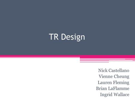 TR Design Nick Castellano Vienne Cheung Lauren Fleming Brian LaFlamme Ingrid Wallace.