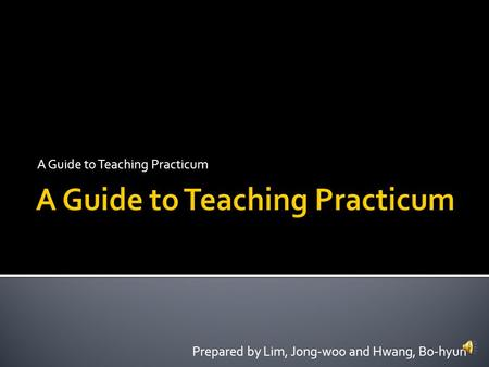 A Guide to Teaching Practicum Prepared by Lim, Jong-woo and Hwang, Bo-hyun.