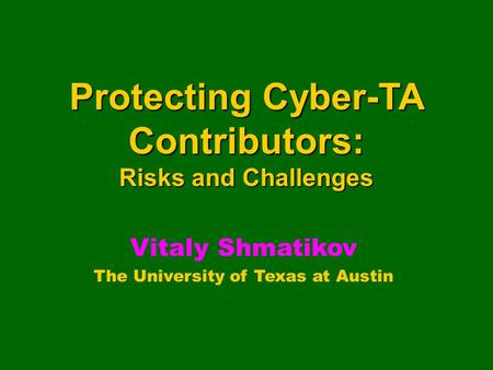 Protecting Cyber-TA Contributors: Risks and Challenges Vitaly Shmatikov The University of Texas at Austin.