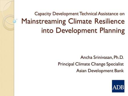 Capacity Development Technical Assistance on Mainstreaming Climate Resilience into Development Planning Ancha Srinivasan, Ph.D. Principal Climate Change.