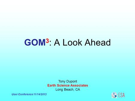 User Conference 11/14/2013 GOM 3 : A Look Ahead Tony Dupont Earth Science Associates Long Beach, CA.