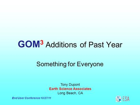 End User Conference 10/27/11 GOM 3 Additions of Past Year Tony Dupont Earth Science Associates Long Beach, CA Something for Everyone.