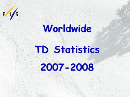 Worldwide TD Statistics 2007-2008. General There are a total of 399 FIS TDs worldwide from 38 countries. 349 are men and 48 (12%) are women.