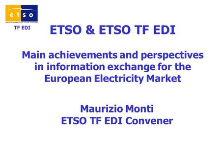 TF EDI ETSO & ETSO TF EDI Main achievements and perspectives in information exchange for the European Electricity Market Maurizio Monti ETSO TF EDI Convener.
