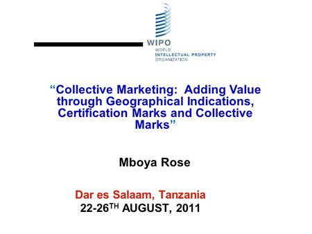 "Dar es Salaam, Tanzania 22-26 TH AUGUST, 2011 ""Collective Marketing: Adding Value through Geographical Indications, Certification Marks and Collective."