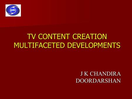 TV CONTENT CREATION MULTIFACETED DEVELOPMENTS J K CHANDIRA DOORDARSHAN.