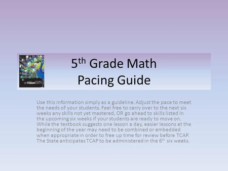 5 th Grade Math Pacing Guide Use this information simply as a guideline. Adjust the pace to meet the needs of your students. Feel free to carry over to.