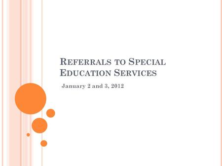 R EFERRALS TO S PECIAL E DUCATION S ERVICES January 2 and 3, 2012.