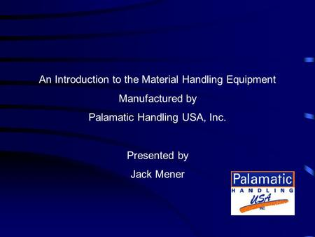 An Introduction to the Material Handling Equipment Manufactured by Palamatic Handling USA, Inc. Presented by Jack Mener.