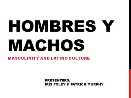 HOMBRES Y MACHOS MASCULINITY AND LATINO CULTURE PRESENTERS: IRIS FOLEY & PATRICK MURPHY.