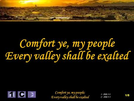1 Comfort ye, my people; Every valley shall be exalted C 1 - Slide 2-3 C - Slide 4-5 1/5 Comfort ye, my people Every valley shall be exalted.