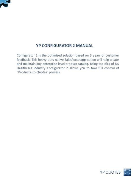 YP QUOTES YP CONFIGURATOR 2 MANUAL Configurator 2 is the optimized solution based on 3 years of customer feedback. This heavy-duty native SalesForce application.