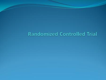 Randomized Controlled Trial Aim: testing medicines or medical procedures use randomized control the most reliable form of scientific evidence eliminates.