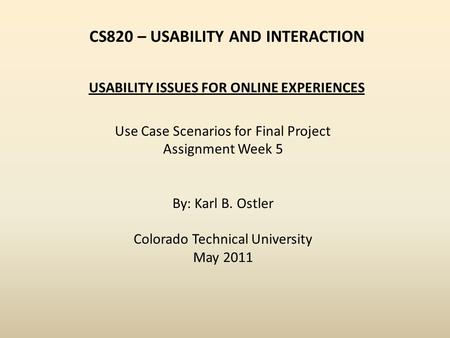 CS820 – USABILITY AND INTERACTION Use Case Scenarios for Final Project Assignment Week 5 By: Karl B. Ostler Colorado Technical University May 2011 USABILITY.