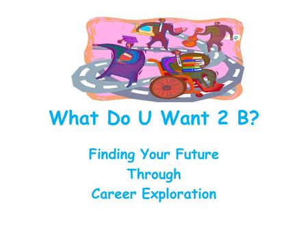 What Do U Want 2 B? Finding Your Future Through Career Exploration.