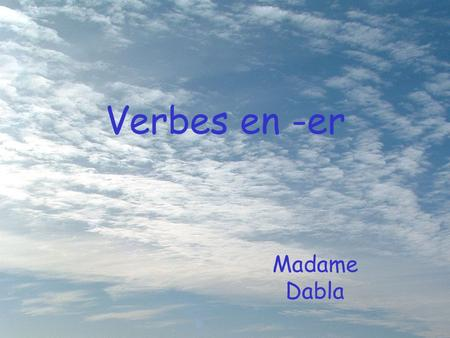 "Verbes en -er Madame Dabla. Infinitive The form of the verb we find in the dictionary is called the ""infinitive""."
