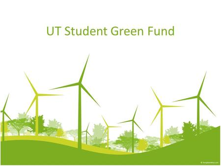 UT Student Green Fund. What is a Student Green Fund? It is a fund created by voluntary student fees which are used specifically to support student projects.