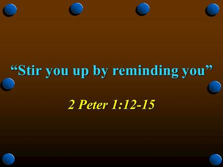 """Stir you up by reminding you"" 2 Peter 1:12-15. 2 Do You Remember the Day of Your Conversion? Day of your salvation from past sins, Acts 22:16; 2:47 Day."