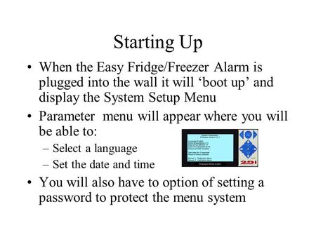 When the Easy Fridge/Freezer Alarm is plugged into the wall it will 'boot up' and display the System Setup Menu Parameter menu will appear where you will.