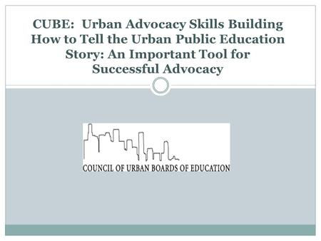CUBE: Urban Advocacy Skills Building How to Tell the Urban Public Education Story: An Important Tool for Successful Advocacy.
