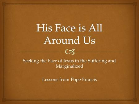 Seeking the Face of Jesus in the Suffering and Marginalized Lessons from Pope Francis.