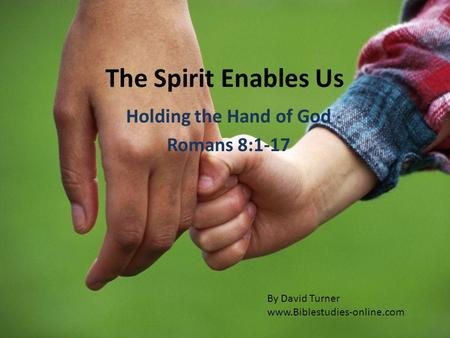 The Spirit Enables Us Holding the Hand of God Romans 8:1-17 By David Turner www.Biblestudies-online.com.