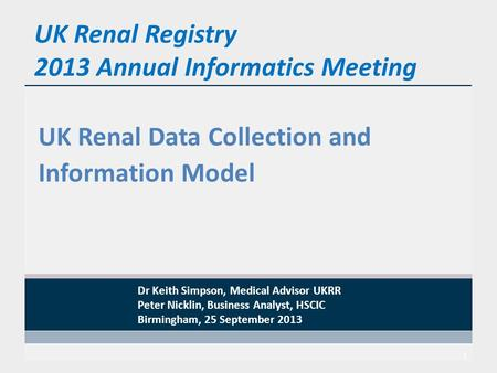 UK Renal Registry 2013 Annual Informatics Meeting UK Renal Data Collection and Information Model 1 Dr Keith Simpson, Medical Advisor UKRR Peter Nicklin,