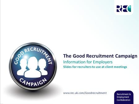 The Good Recruitment Campaign Information for Employers Slides for recruiters to use at client meetings www.rec.uk.com/Goodrecruitment.