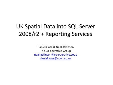 UK Spatial Data into SQL Server 2008/r2 + Reporting Services Daniel Gaze & Neal Atkinson The Co-operative Group