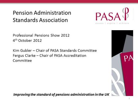 Improving the standard of pensions administration in the UK Pension Administration Standards Association Professional Pensions Show 2012 4 th October 2012.